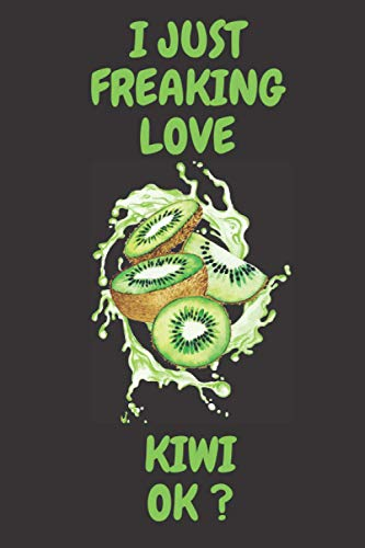 I Just Freaking Love Kiwi OK: Kiwi lover Notebook for boys and girls. Cute Kiwi lined Notebook for man, women and Kids. Birthday and Thanksgiving Gift For Kiwi Lovers.