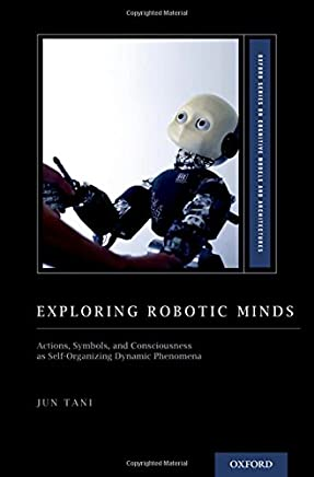 Exploring Robotic Minds: Actions, Symbols, and Consciousness as Self-Organizing Dynamic Phenomena (Oxford Series on Cognitive Models and Architectures)