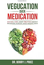 Vegucation Over Medication: The Myths, Lies, And Truths About Modern Foods And Medicines