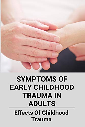 Symptoms Of Early Childhood Trauma In Adults: Effects Of Childhood Trauma (New Edition): Aces Early Childhood Trauma (English Edition)
