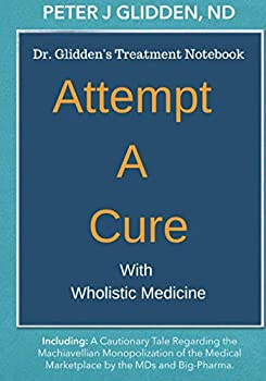 Attempt A Cure With Wholistic Medicine  Dr Glidden s Naturopathic Treatment Notebook For The Enlightened