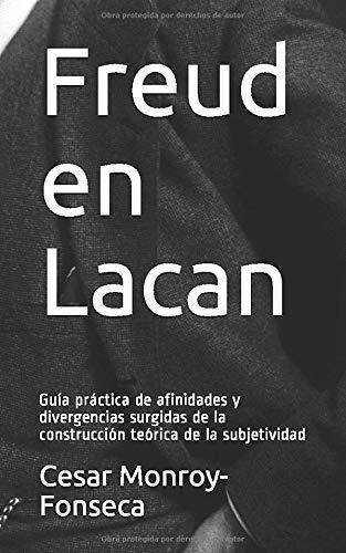 Freud en Lacan: Guía práctica de afinidades y divergencias surgidas de la construcción teórica de la subjetividad