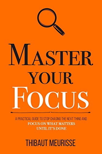 Master Your Focus: A Practical Guide to Stop Chasing the Next Thing and Focus on What Matters Until It's Done (Mastery Series, Band 3)