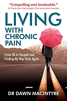 Living with Chronic Pain: From OK to Despair and Finding My Way Back Again by [Dr Dawn Macintyre]