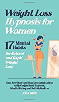 Weight Loss Hypnosis for Women: 17 Mental Habits for Natural and Rapid Weight Loss. Heal Your Body and Stop Emotional Eating with Gastric Band Hypnosis, Mindful Eating and Self-Motivation
