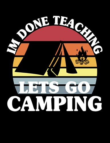 I'm Done Teaching Let's Go Camping: Camping Logbook, RV Journal, Campground Notebook, Travel Gadgeteer, Trip Planner