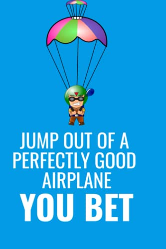 JUMP OUT OF A PERFECTLY GOOD AIRPLANE YOU BET: Handy 6x9-inch sized logbook for skydivers. If you parachute this is what you need to record your information.