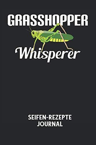 GRASSHOPPER WHISPERER - Seifen-Rezepte Journal: Grashüpfer, Flüsterer, Insekt, Gras, Lustiger Spruch Notizbuch: Seifen-Rezept Journal I Rezeptkatalog ... I 6x9 Zoll (ca. DIN A5) I 120 Seiten