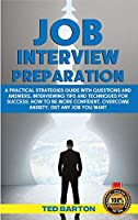 Job Interview Preparation: A Practical Strategies Guide With Questions And Answers, Interviewing Tips And Techniques For Success. How To Be More Confident, Overcome Anxiety, Get Any Job You Want (Persuasive Communication)