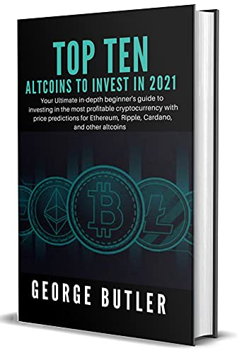 Best Altcoins To Invest In 2021: Your Ultimate in-depth beginner's guide to investing in the most profitable cryptocurrency with price predictions for Ethereum, Ripple, Cardano, and other altcoins