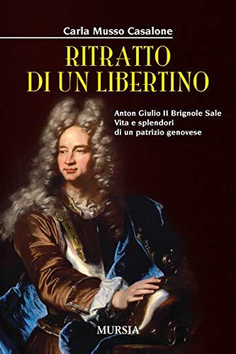 Ritratto di un libertino. Anton Giulio II Brignole Sale. Vita e splendori di un patrizio genovese