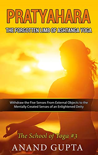 Pratyahara - The Forgotten Limb of Ashtanga Yoga: Withdraw the Five Senses From External Objects to the Mentally Created Senses of an Enlightened Deity - The School of Yoga #3 (English Edition)