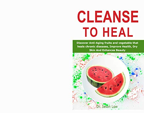 CLEANSE TO HEAL: Discover Anti-Aging fruits and vegetable that heals chronic diseases, Improve Health, Dry Skin And Enhances Beauty (English Edition)