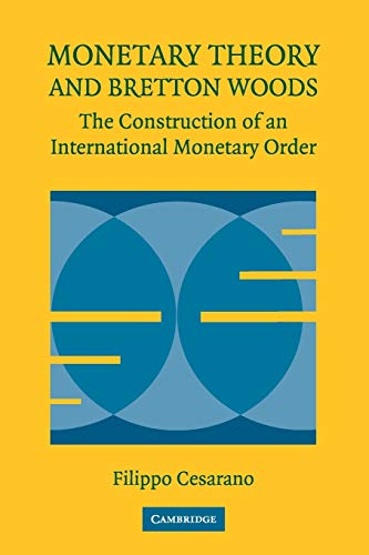 Monetary Theory and Bretton Woods: The Construction Of An International Monetary Order (Historical Perspectives on Moder