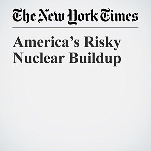 America's Risky Nuclear Buildup copertina
