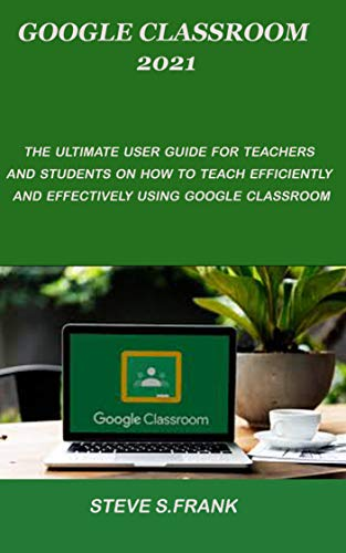 GOOGLE CLASSROOM 2021: The Ultimate User Guide For Teachers And Students On How To Teach Efficiently And Effectively Using Google Classroom (English Edition)
