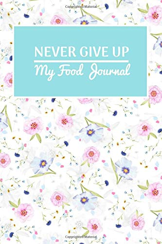 Never Give Up: My Food Journal 2020 ~ A Daily Meal and Exercise Notebook/Journal - Exercise Journal for Weight Loss & Diet Plans