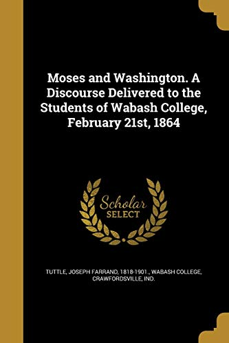 Moses and Washington. a Discourse Delivered to the Students of Wabash College, February 21st, 1864