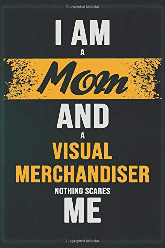 I Am A Mom And A Visual Merchandiser Nothing Scares Me: Cool Notebook Gift for A Visual Merchandiser: Boss, Coworkers, Colleagues, Friends - 120 Pages ... Composition White Blank Lined, Matte Finish.