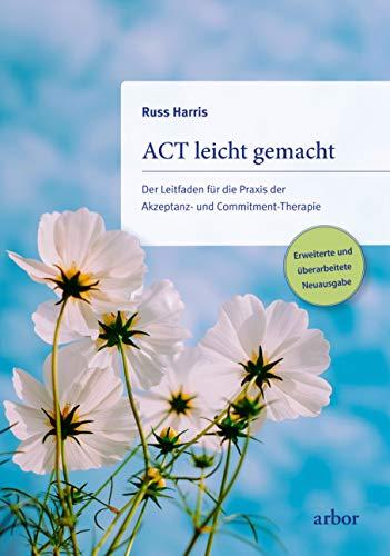 ACT leicht gemacht: Der Leitfaden für die Praxis der Akzeptanz- und Commitment-Therapie. Erweiterte und überarbeitete Neuausgabe