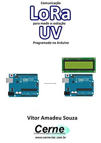 Comunicação LoRa para medir a radiação UV Programado no Arduino (Portuguese Edition)