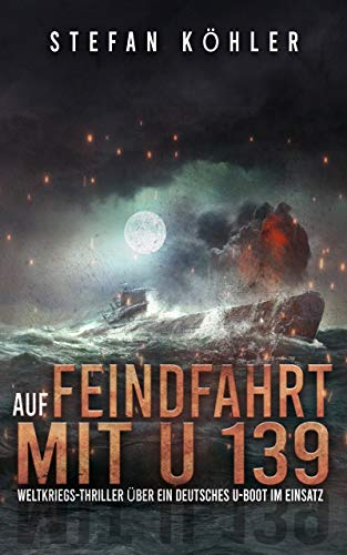 Auf Feindfahrt mit U 139: Weltkriegs-Thriller über ein deutsches U-Boot im Einsatz (Spannende U-Boot Romane von EK-2 Publishing) (German Edition)