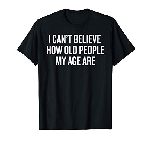 I Can't Believe How Old People My Age Are Shirt Aging Gift