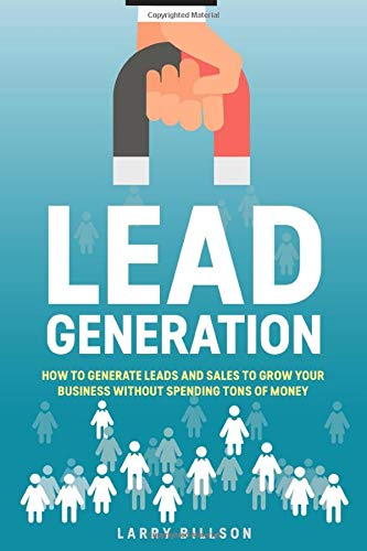 Lead Generation: How to Generate Leads and Sales to Grow Your Business Without Spending Tons of Money