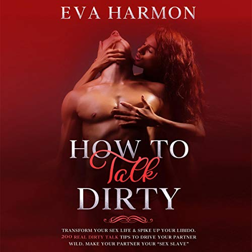 "How to Talk Dirty: Transform Your Sex Life & Spike Up Your Libido. 200 Real Dirty Talk Tips to Drive Your Partner Wild. Make Your Partner Your ""Sex Slave"" cover art"