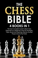 The Chess Bible: 4 Books in 1: The Most Complete Guide to Beat Every Opponent as a Beginners Using the Strategies, Traps, Moves and Openings Used by the Best Players Around the World
