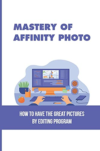 Mastery Of Affinity Photo: How To Have The Great Pictures By Editing Program: Affinity Photo Guidance