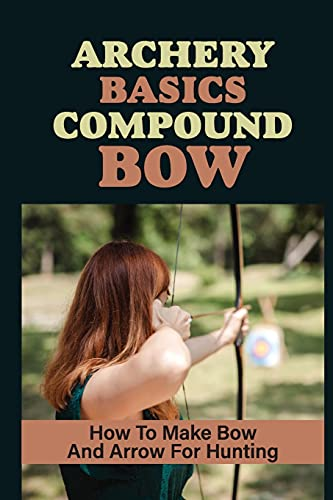 Archery Basics Compound Bow: How To Make Bow And Arrow For Hunting: Bows And Arrows Of The Native Americans