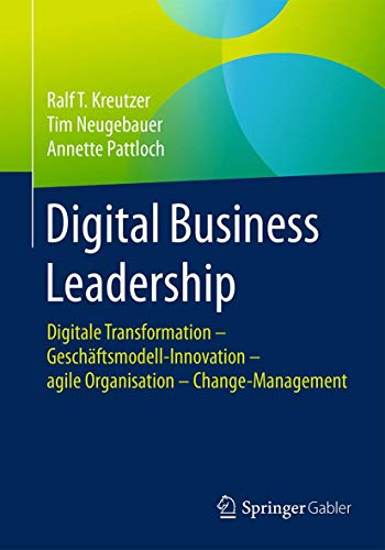 Digital Business Leadership: Digitale Transformation – Geschäftsmodell-Innovation – agile Organisation – Change-Management