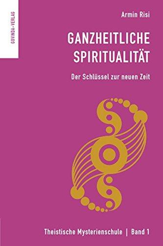 Ganzheitliche Spiritualität: Der Schlüssel zur neuen Zeit. (Theistische Mysterienschule)