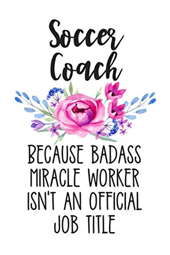 Soccer Coach Because Badass Miracle Worker Isn't an Official Job Title: White Floral Lined Journal Notebook for Female Soccer Coaches, Trainers, and Futbol Instructors