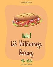 Hello! 123 Vietnamese Recipes: Best Vietnamese Cookbook Ever For Beginners [Pho Recipe, Vietnamese Vegetarian Cookbook, Chicken Breast Recipe, Homemade Noodle Cookbook, Dipping Sauce Recipes] [Book 1]