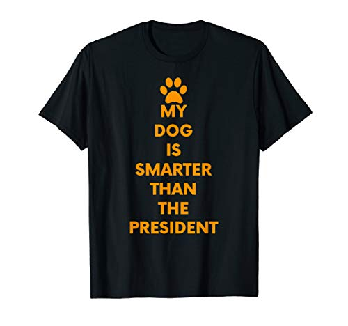 MY DOG IS SMARTER THAN THE PRESIDENT Funny Anti-Trump T-Shirt