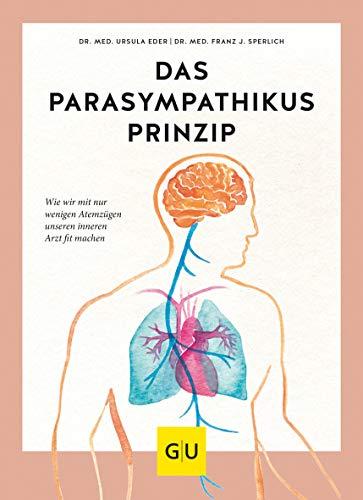 Das Parasympathikus-Prinzip: Wie wir mit wenigen Atemzügen unseren inneren Arzt fit machen (GU Einzeltitel Gesundheit/Alternativheilkunde)