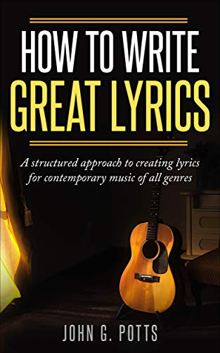 How To Write Great Lyrics: A structured approach to creating lyrics for contemporary music of all genres