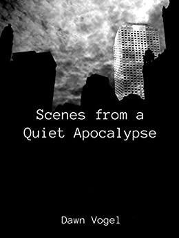 Scenes from a Quiet Apocalypse by [Dawn Vogel]