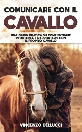 Comunicare con il cavallo: Una guida pratica su come entrare in sintonia e rapportarsi con il proprio cavallo