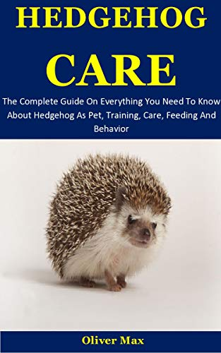 Hedgehog Care: The Complete Guide On Everything You Need To Know About Hedgehog As Pet, Training, Care, Feeding And Behavior (English Edition)