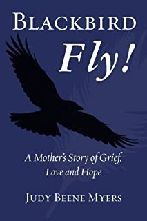 Blackbird Fly! A Mother's Story of Grief, Love and Hope by Judy Beene Myers (2013-05-10)