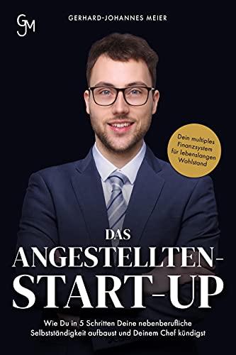 Das Angestellten-Start-up: Wie du in 5 Schritten deine nebenberufliche Selbstständigkeit aufbaust und deinem Chef kündigst. Dein multiples Finanzsystem für lebenslangen Wohlstand