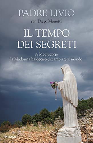 Il tempo dei segreti: A Medjugorje la Madonna ha deciso di cambiare il mondo