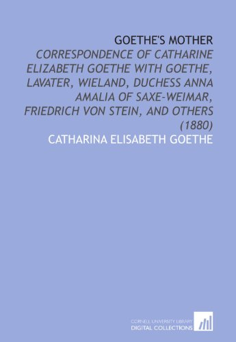 Goethe's Mother: Correspondence of Catharine Elizabeth Goethe With Goethe, Lavater, Wieland, Duchess Anna Amalia of Saxe-Weimar, Friedrich Von Stein, and Others (1880)