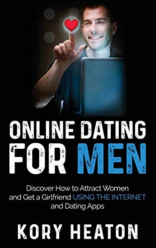 Online Dating for Men: Discover How to Attract Women and Get a Girlfriend Using the Internet and Dating Apps
