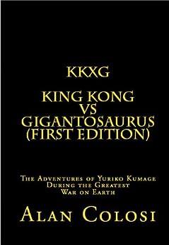 [ALAN COLOSI]のKKXG: KING KONG VS GIGANTOSAURUS (First Edition): The Adventures of Yuriko Kumage During the Greatest War on Earth (English Edition)
