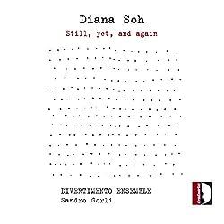 Diana Soh : Still, Yet, and Again. Ensemble Divertimento, Gorli