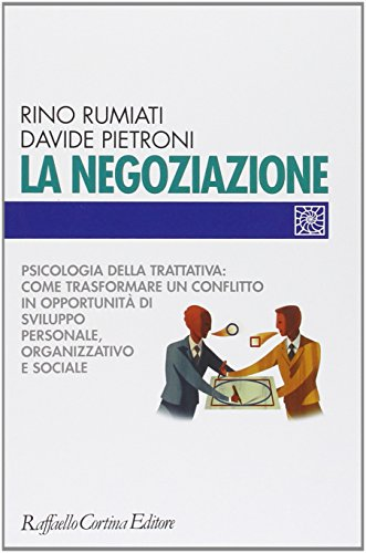 La negoziazione. Psicologia della trattativa: come trasformare un conflitto in opportunità di sviluppo personale, organizzativo e sociale